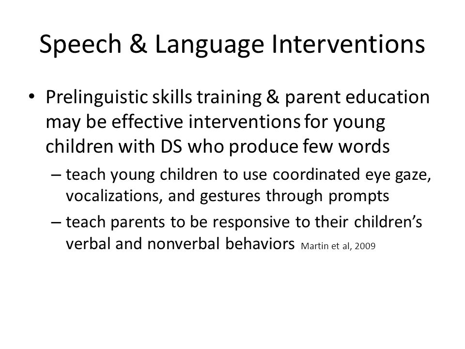 Speech & Language Interventions Prelinguistic skills training & parent education may be effective interventions for young children with DS who produce