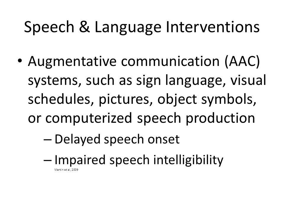 Speech & Language Interventions Augmentative communication (AAC) systems, such as sign language, visual schedules, pictures, object symbols, or computerized speech production – Delayed speech onset – Impaired speech intelligibility Martin et al, 2009