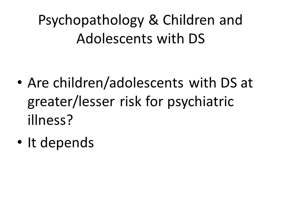Psychopathology & Children and Adolescents with DS Are children/adolescents with DS at greater/lesser risk for psychiatric illness.