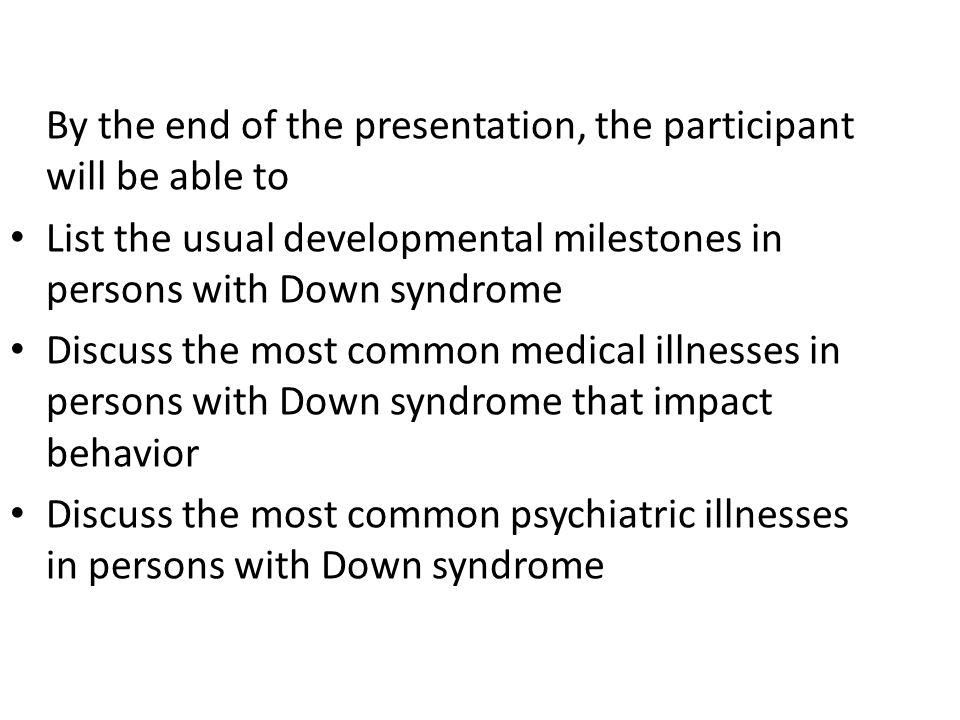 By the end of the presentation, the participant will be able to List the usual developmental milestones in persons with Down syndrome Discuss the most common medical illnesses in persons with Down syndrome that impact behavior Discuss the most common psychiatric illnesses in persons with Down syndrome