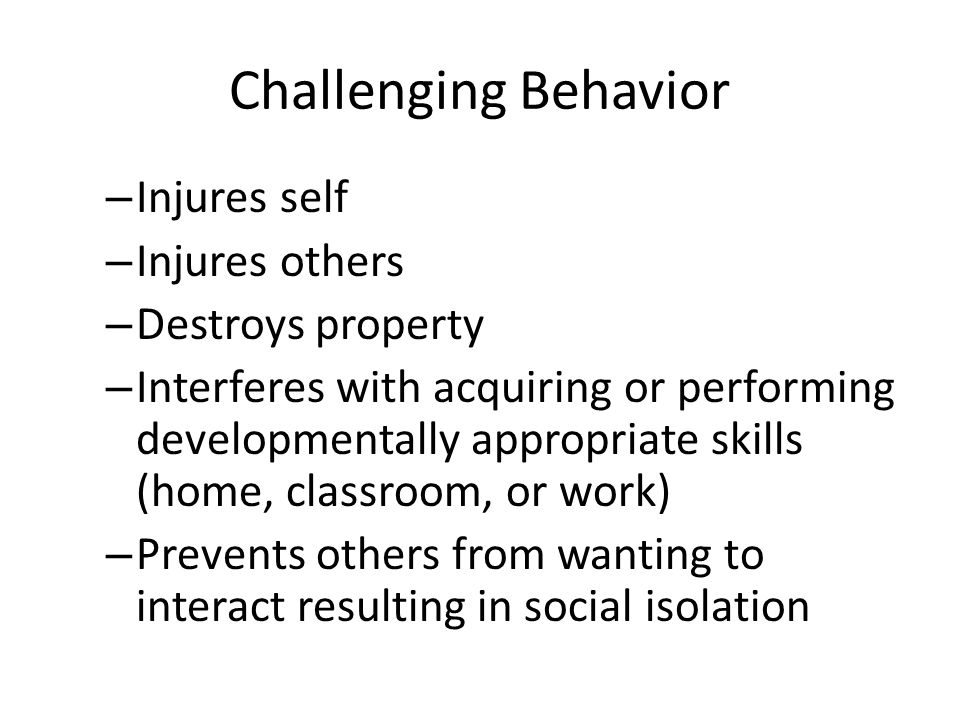 Challenging Behavior – Injures self – Injures others – Destroys property – Interferes with acquiring or performing developmentally appropriate skills (home, classroom, or work) – Prevents others from wanting to interact resulting in social isolation