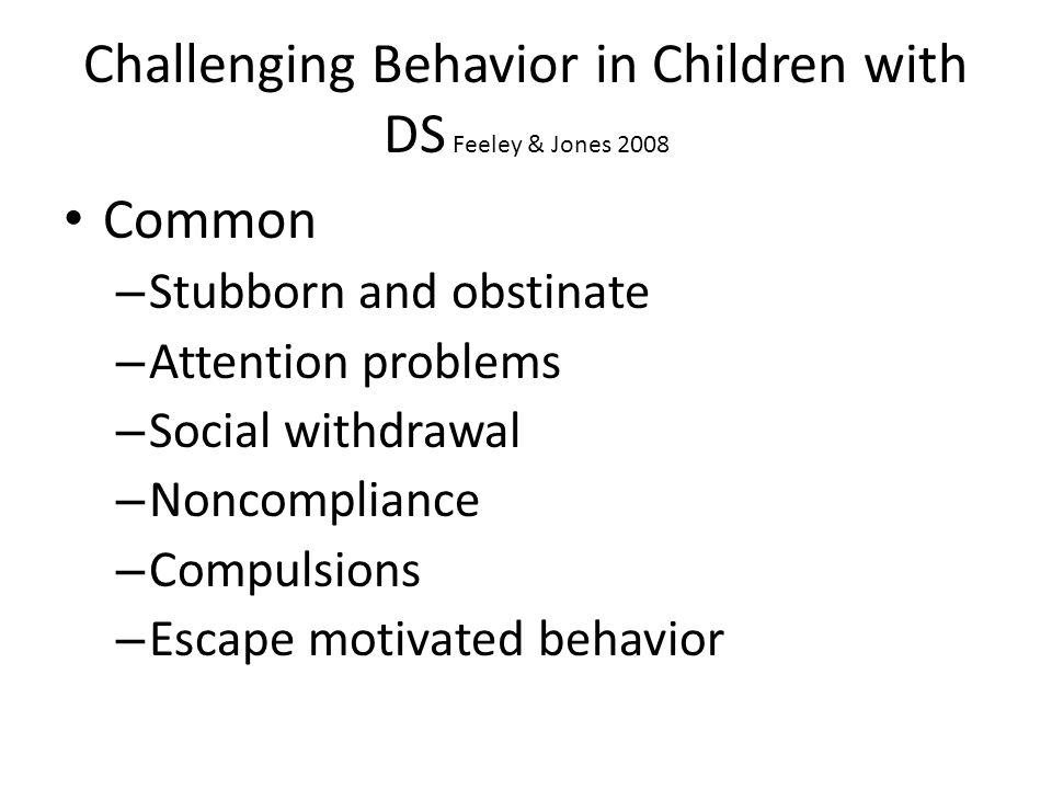 Challenging Behavior in Children with DS Feeley & Jones 2008 Common – Stubborn and obstinate – Attention problems – Social withdrawal – Noncompliance