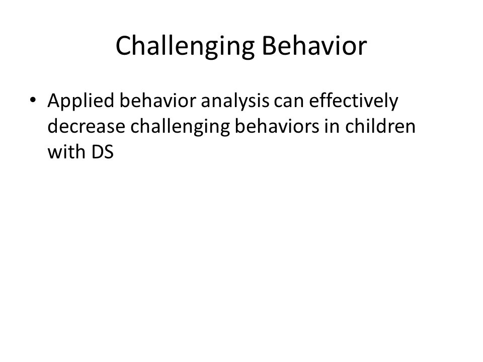 Challenging Behavior in Children with DS Feeley & Jones 2008 Setting events – occurrences that can influence behaviors – Poor sleep – Illnesses