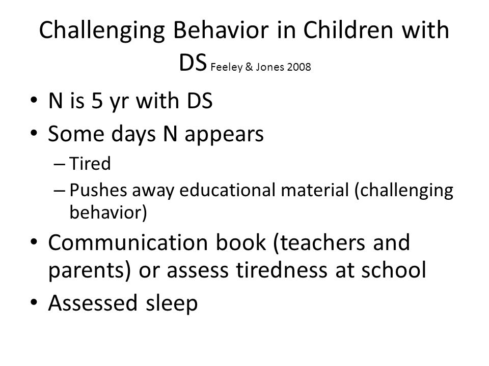 Challenging Behavior in Children with DS Feeley & Jones 2008 N is 5 yr with DS Some days N appears – Tired – Pushes away educational material (challen