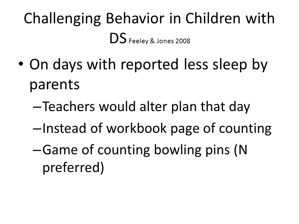 Challenging Behavior in Children with DS Feeley & Jones 2008 On days with reported less sleep by parents – Teachers would alter plan that day – Instea