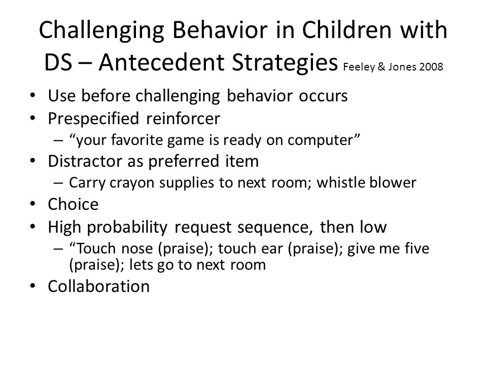 Challenging Behavior in Children with DS – Antecedent Strategies Feeley & Jones 2008 Use before challenging behavior occurs Prespecified reinforcer – your favorite game is ready on computer Distractor as preferred item – Carry crayon supplies to next room; whistle blower Choice High probability request sequence, then low – Touch nose (praise); touch ear (praise); give me five (praise); lets go to next room Collaboration