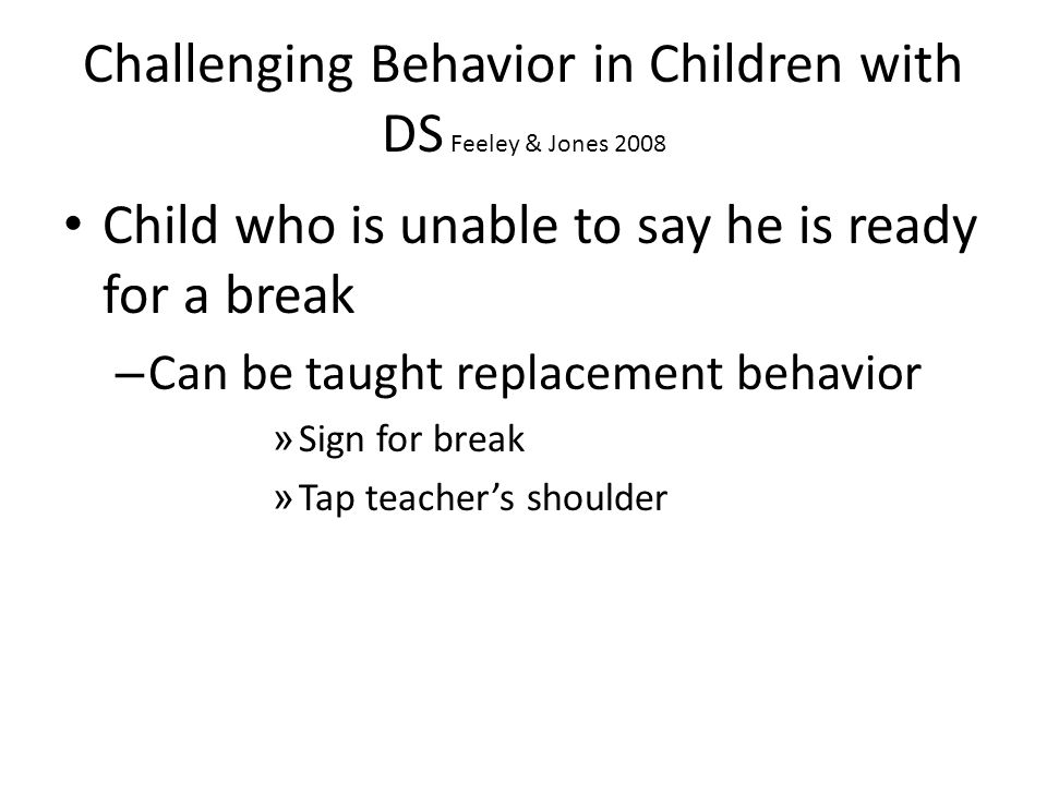 Challenging Behavior in Children with DS Feeley & Jones 2008 Child who is unable to say he is ready for a break – Can be taught replacement behavior » Sign for break » Tap teacher's shoulder