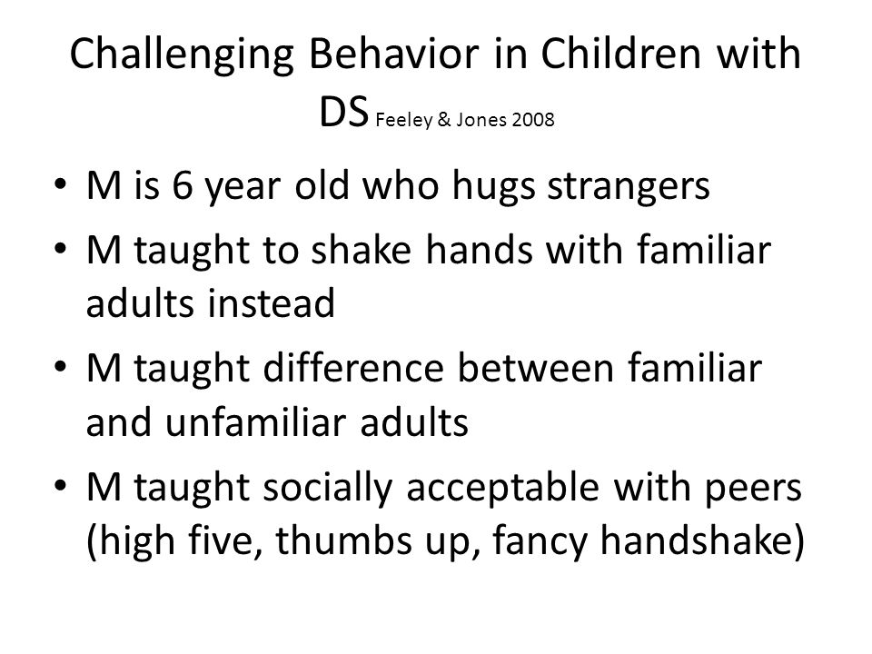 Challenging Behavior in Children with DS Feeley & Jones 2008 M is 6 year old who hugs strangers M taught to shake hands with familiar adults instead M