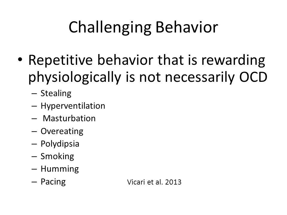Challenging Behavior Repetitive behavior that is rewarding physiologically is not necessarily OCD – Stealing – Hyperventilation – Masturbation – Overeating – Polydipsia – Smoking – Humming – Pacing Vicari et al.