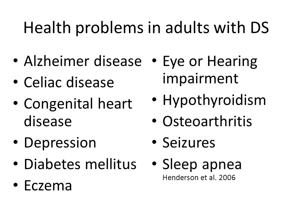 Health problems in adults with DS Alzheimer disease Celiac disease Congenital heart disease Depression Diabetes mellitus Eczema Eye or Hearing impairm