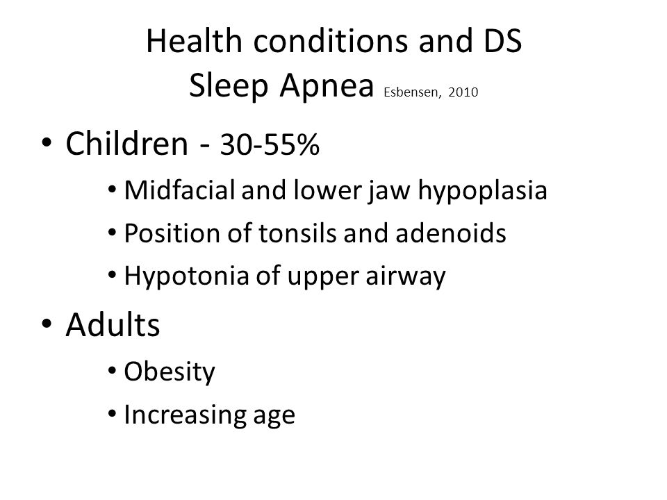 Health conditions and DS Sleep Apnea Esbensen, 2010 Children - 30-55% Midfacial and lower jaw hypoplasia Position of tonsils and adenoids Hypotonia of