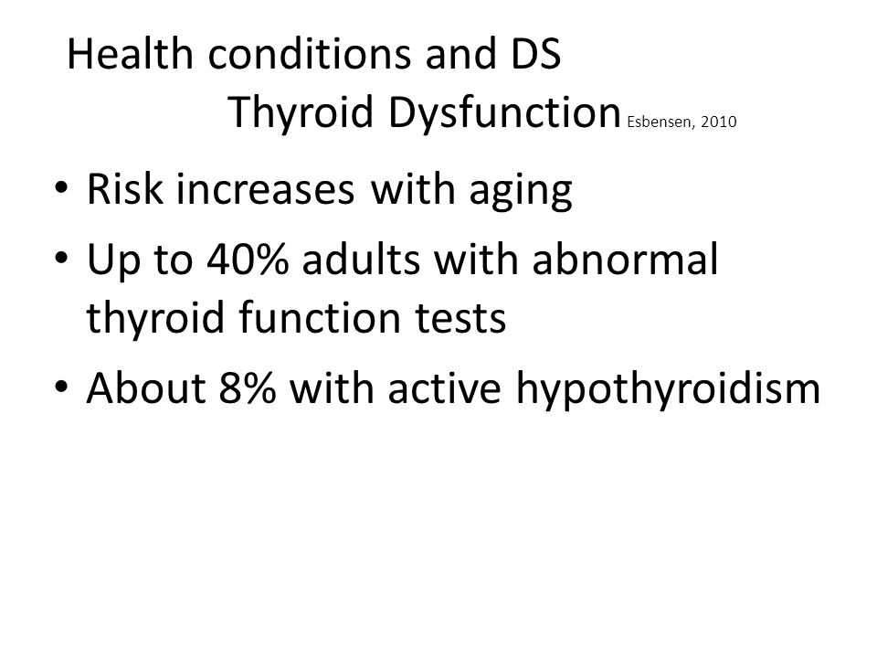 Health conditions and DS Thyroid Dysfunction Esbensen, 2010 Risk increases with aging Up to 40% adults with abnormal thyroid function tests About 8% with active hypothyroidism