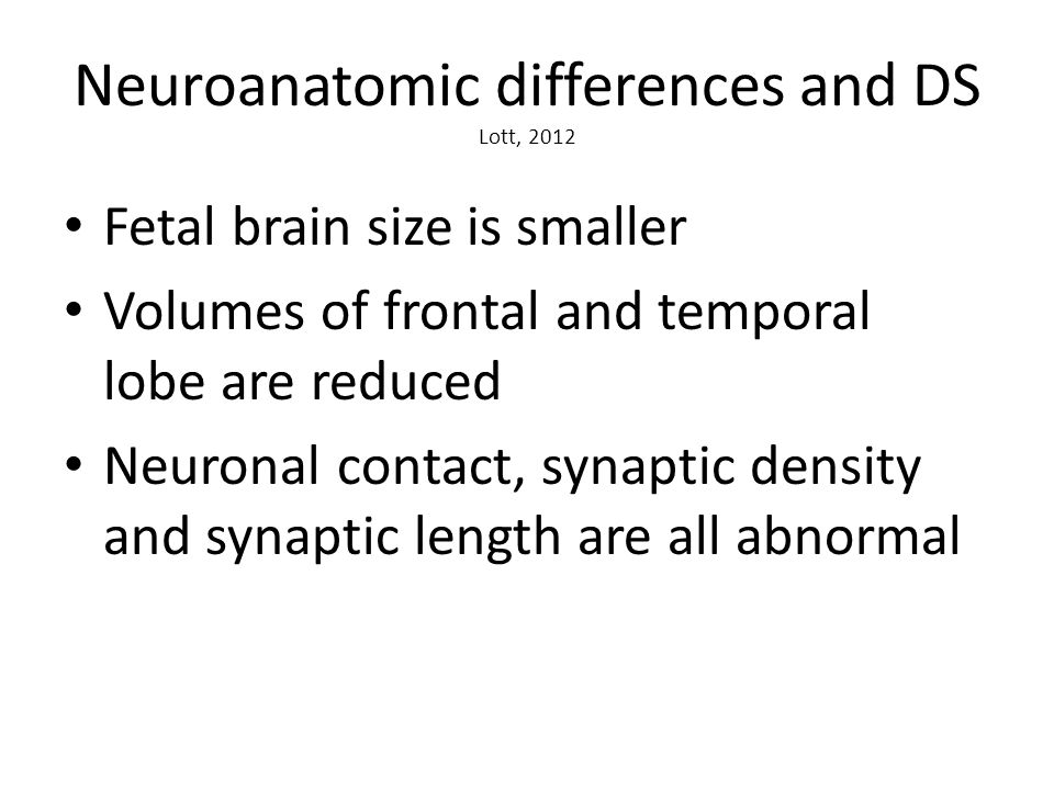 Neuroanatomic differences and DS Lott, 2012 Fetal brain size is smaller Volumes of frontal and temporal lobe are reduced Neuronal contact, synaptic density and synaptic length are all abnormal