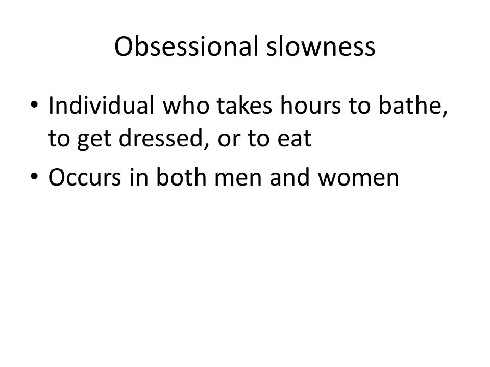 Treatment for obsessional slowness SSRIs (fluoxetine, citalopram, sertraline, etc.) SNRIs (venlafaxine, etc.) PLUS pacing (giving rewards for taking gradually less time) – Taking 55 minutes to wash instead of 1 hour; then taking 50 minutes, etc.