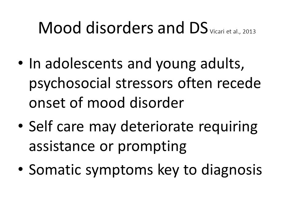 Mood disorders and DS Vicari et al., 2013 In adolescents and young adults, psychosocial stressors often recede onset of mood disorder Self care may deteriorate requiring assistance or prompting Somatic symptoms key to diagnosis
