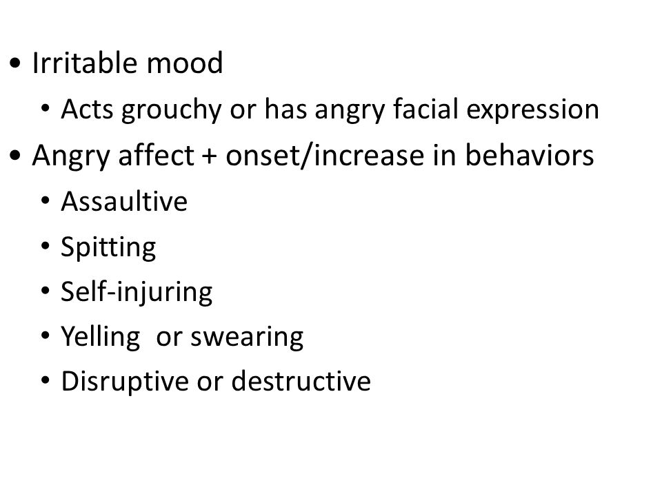 Irritable mood Acts grouchy or has angry facial expression Angry affect + onset/increase in behaviors Assaultive Spitting Self-injuring Yelling or swearing Disruptive or destructive