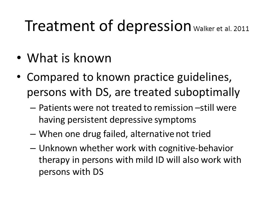 Treatment of depression Walker et al. 2011 What is known Compared to known practice guidelines, persons with DS, are treated suboptimally – Patients w