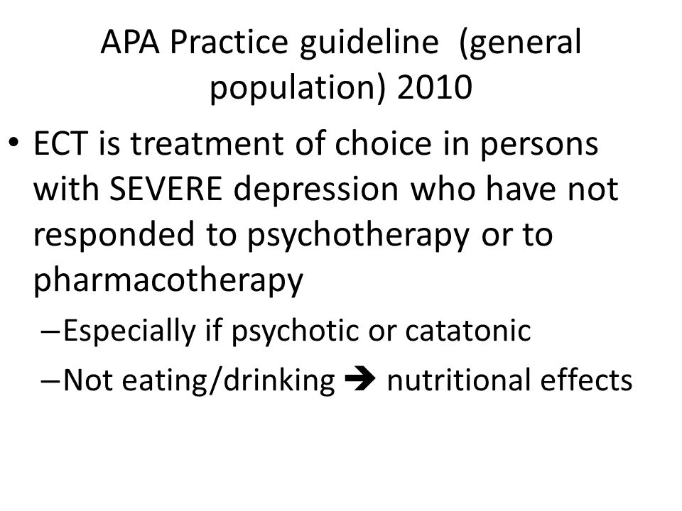 APA Practice guideline (general population) 2010 ECT is treatment of choice in persons with SEVERE depression who have not responded to psychotherapy or to pharmacotherapy – Especially if psychotic or catatonic – Not eating/drinking  nutritional effects