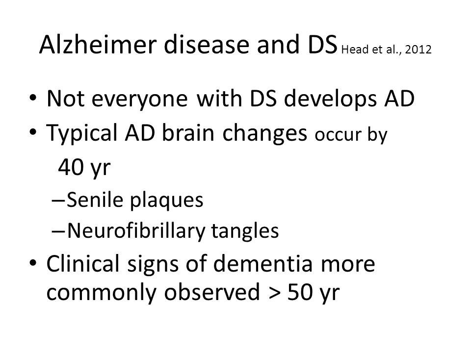 Alzheimer disease and DS Head et al., 2012 Not everyone with DS develops AD Typical AD brain changes occur by 40 yr – Senile plaques – Neurofibrillary