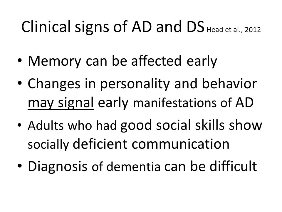 Clinical signs of AD and DS Head et al., 2012 Memory can be affected early Changes in personality and behavior may signal early manifestations of AD Adults who had good social skills show socially deficient communication Diagnosis of dementia can be difficult