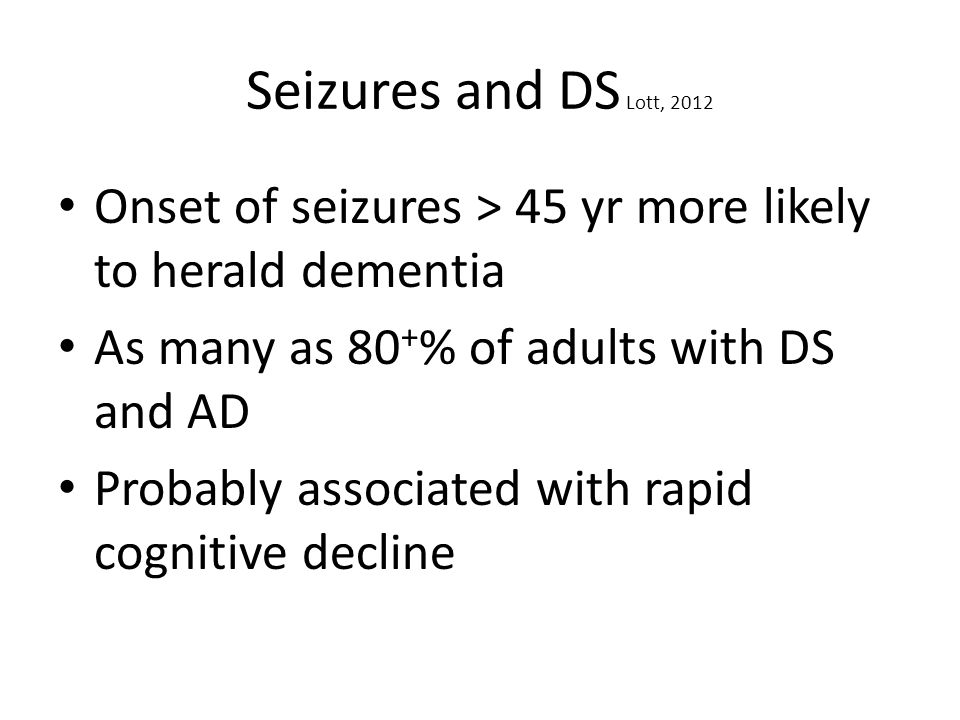 Seizures and DS Lott, 2012 Onset of seizures > 45 yr more likely to herald dementia As many as 80 + % of adults with DS and AD Probably associated wit