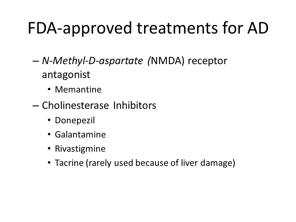 FDA-approved treatments for AD – N-Methyl-D-aspartate (NMDA) receptor antagonist Memantine – Cholinesterase Inhibitors Donepezil Galantamine Rivastigmine Tacrine (rarely used because of liver damage)