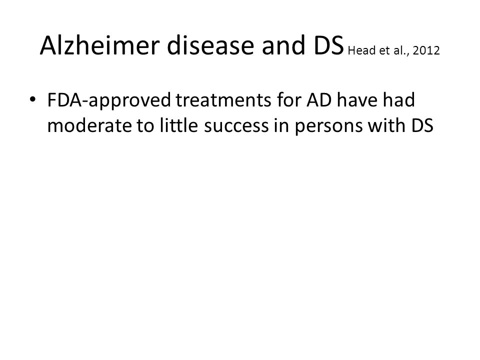 Alzheimer disease and DS Head et al., 2012 FDA-approved treatments for AD have had moderate to little success in persons with DS
