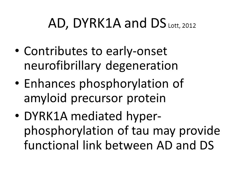 AD, DYRK1A and DS Lott, 2012 Contributes to early-onset neurofibrillary degeneration Enhances phosphorylation of amyloid precursor protein DYRK1A mediated hyper- phosphorylation of tau may provide functional link between AD and DS
