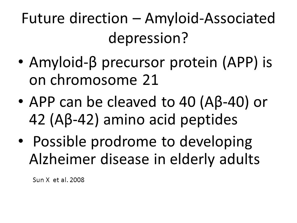 Future direction – Amyloid-Associated depression? Amyloid-β precursor protein (APP) is on chromosome 21 APP can be cleaved to 40 (Aβ-40) or 42 (Aβ-42)