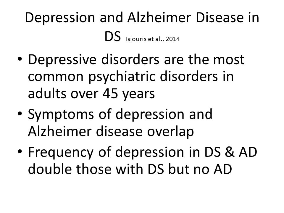 Depression and Alzheimer Disease in DS Tsiouris et al., 2014 Depressive disorders are the most common psychiatric disorders in adults over 45 years Symptoms of depression and Alzheimer disease overlap Frequency of depression in DS & AD double those with DS but no AD
