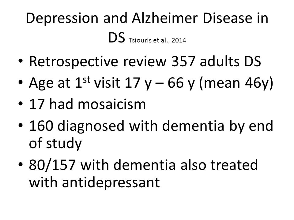 Depression and Alzheimer Disease in DS Tsiouris et al., 2014 Retrospective review 357 adults DS Age at 1 st visit 17 y – 66 y (mean 46y) 17 had mosaicism 160 diagnosed with dementia by end of study 80/157 with dementia also treated with antidepressant