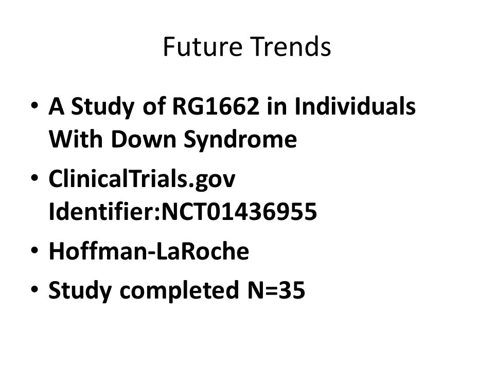 Future Trends A Study of RG1662 in Individuals With Down Syndrome ClinicalTrials.gov Identifier:NCT01436955 Hoffman-LaRoche Study completed N=35