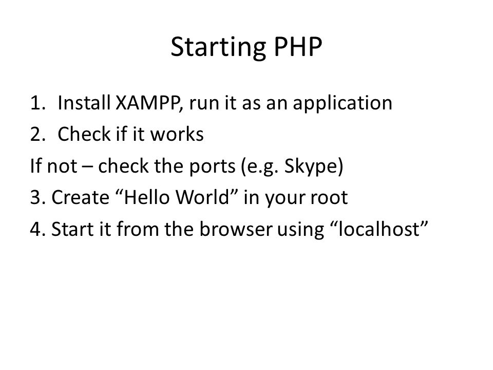 "Starting PHP 1.Install XAMPP, run it as an application 2.Check if it works If not – check the ports (e.g. Skype) 3. Create ""Hello World"" in your root"