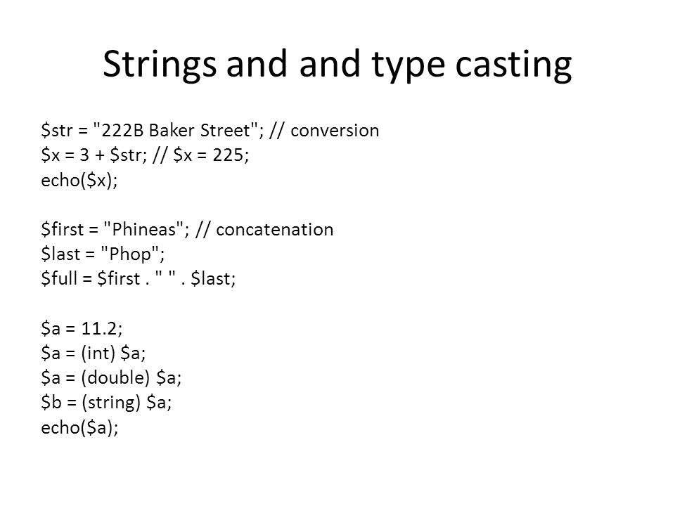 Strings and and type casting $str = 222B Baker Street ; // conversion $x = 3 + $str; // $x = 225; echo($x); $first = Phineas ; // concatenation $last = Phop ; $full = $first.