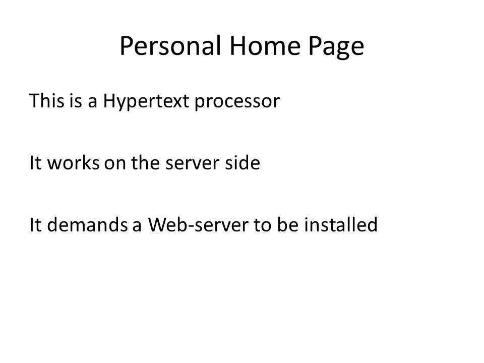 Personal Home Page This is a Hypertext processor It works on the server side It demands a Web-server to be installed