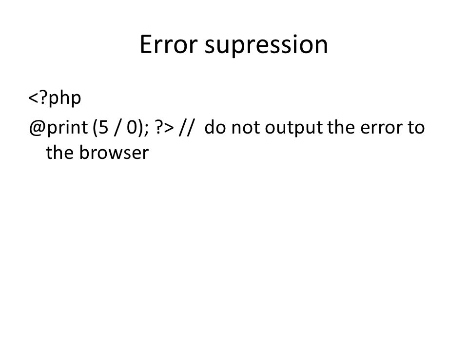 Error supression <?php @print (5 / 0); ?> // do not output the error to the browser