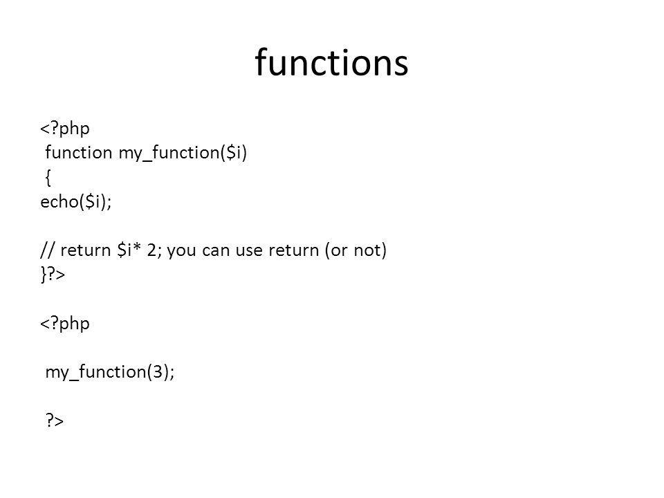 functions <?php function my_function($i) { echo($i); // return $i* 2; you can use return (or not) }?> <?php my_function(3); ?>