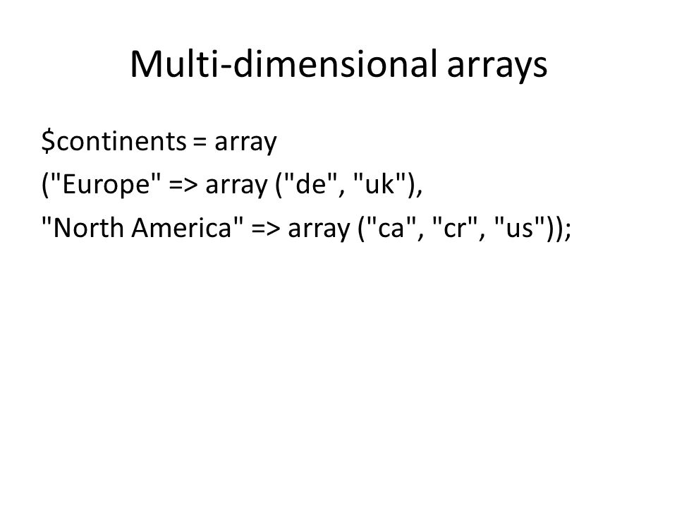Multi-dimensional arrays $continents = array ( Europe => array ( de , uk ), North America => array ( ca , cr , us ));