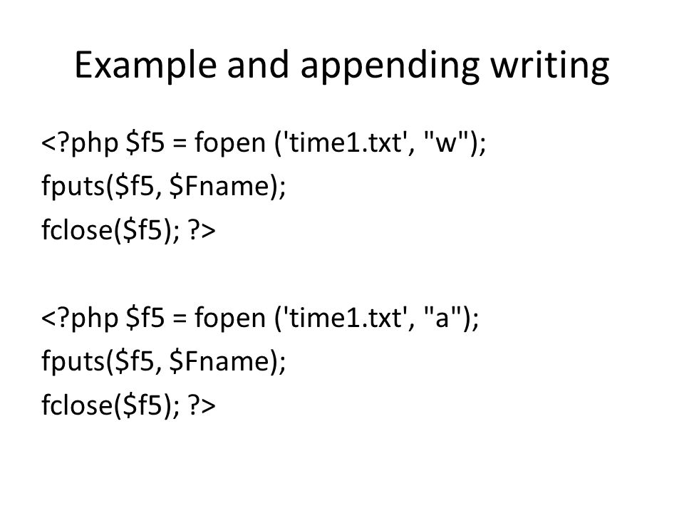 Example and appending writing < php $f5 = fopen ( time1.txt , w ); fputs($f5, $Fname); fclose($f5); > < php $f5 = fopen ( time1.txt , a ); fputs($f5, $Fname); fclose($f5); >