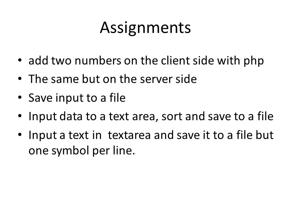 Assignments add two numbers on the client side with php The same but on the server side Save input to a file Input data to a text area, sort and save to a file Input a text in textarea and save it to a file but one symbol per line.