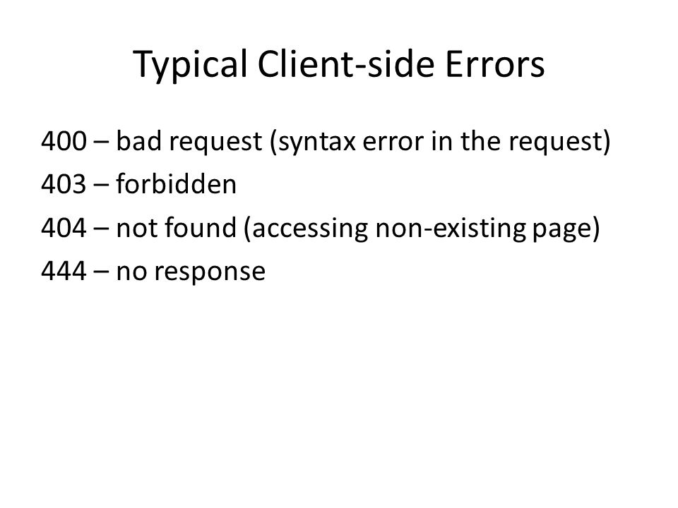 Typical Client-side Errors 400 – bad request (syntax error in the request) 403 – forbidden 404 – not found (accessing non-existing page) 444 – no resp