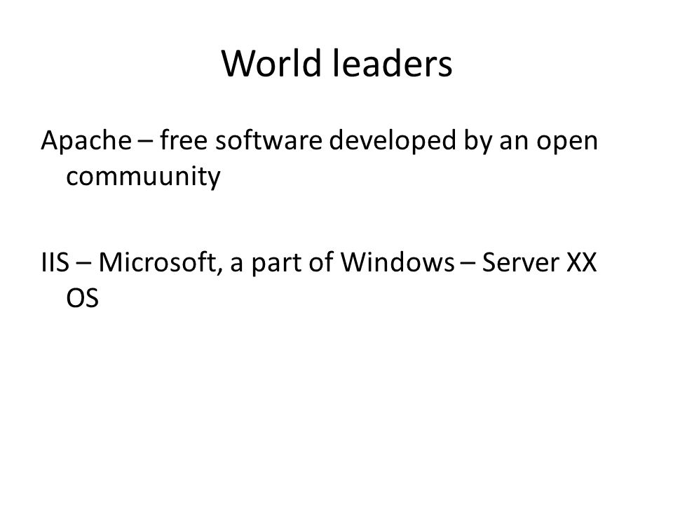 World leaders Apache – free software developed by an open commuunity IIS – Microsoft, a part of Windows – Server XX OS