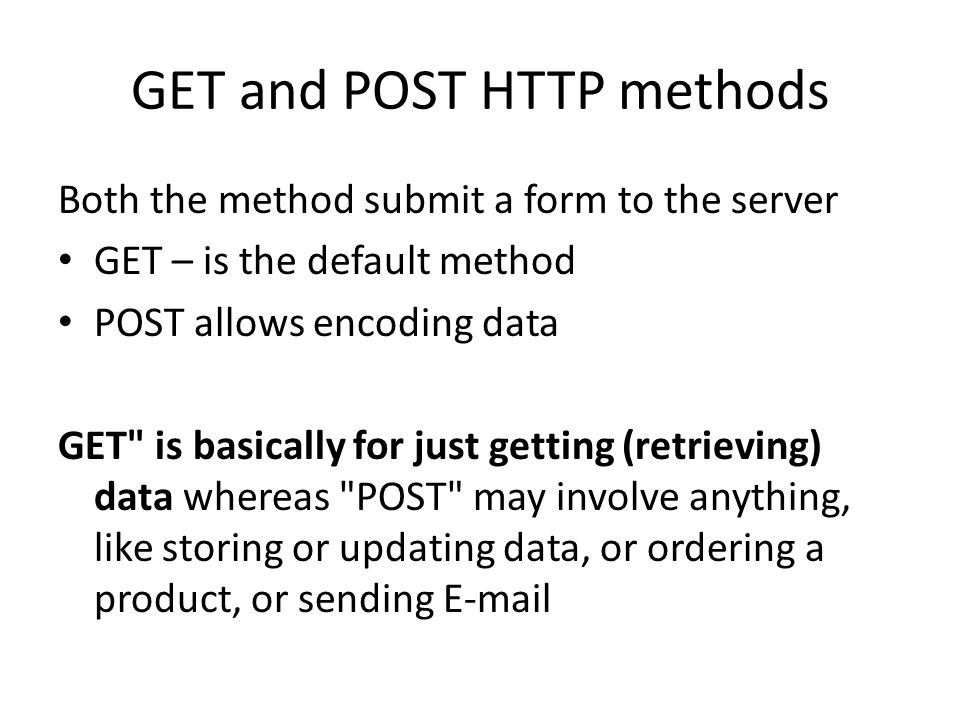 GET and POST HTTP methods Both the method submit a form to the server GET – is the default method POST allows encoding data GET