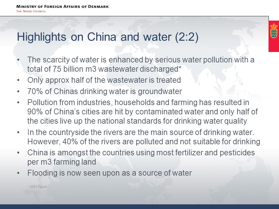 Highlights on China and water (2:2) The scarcity of water is enhanced by serious water pollution with a total of 75 billion m3 wastewater discharged* Only approx half of the wastewater is treated 70% of Chinas drinking water is groundwater Pollution from industries, households and farming has resulted in 90% of China's cities are hit by contaminated water and only half of the cities live up the national standards for drinking water quality In the countryside the rivers are the main source of drinking water.