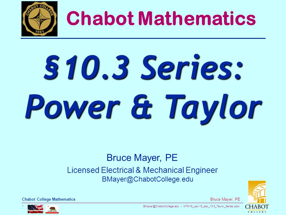 BMayer@ChabotCollege.edu MTH16_Lec-19_sec_10-3_Taylor_Series.pptx 1 Bruce Mayer, PE Chabot College Mathematics Bruce Mayer, PE Licensed Electrical & Mechanical Engineer BMayer@ChabotCollege.edu Chabot Mathematics §10.3 Series: Power & Taylor