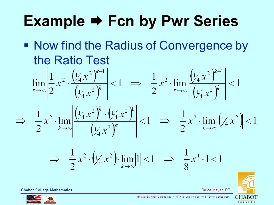 BMayer@ChabotCollege.edu MTH16_Lec-19_sec_10-3_Taylor_Series.pptx 11 Bruce Mayer, PE Chabot College Mathematics Example  Fcn by Pwr Series  Now find the Radius of Convergence by the Ratio Test