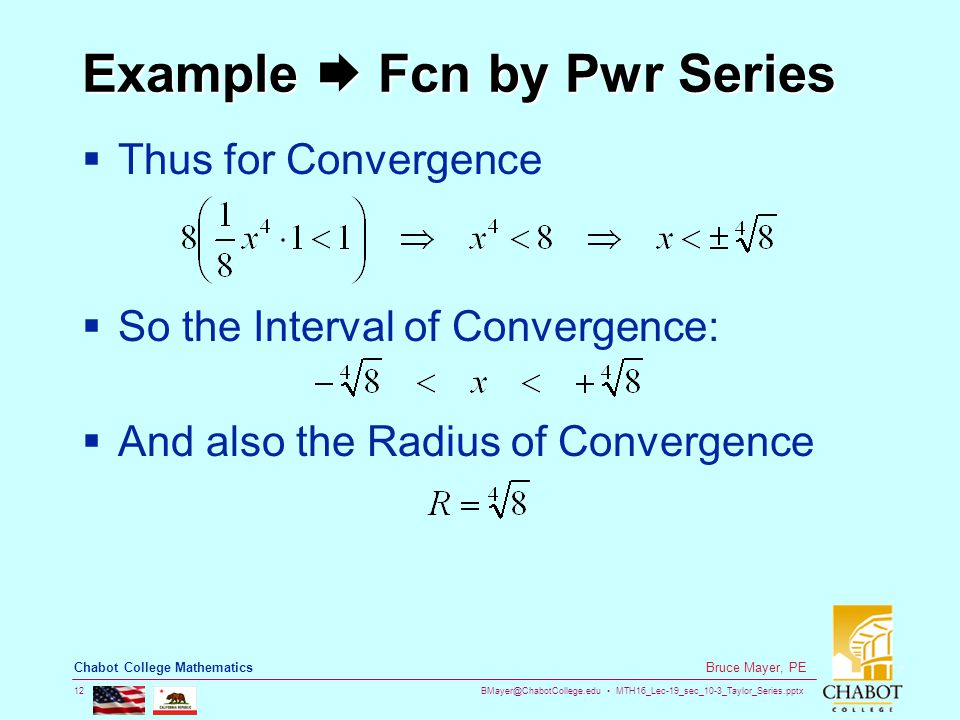 BMayer@ChabotCollege.edu MTH16_Lec-19_sec_10-3_Taylor_Series.pptx 12 Bruce Mayer, PE Chabot College Mathematics Example  Fcn by Pwr Series  Thus for Convergence  So the Interval of Convergence:  And also the Radius of Convergence