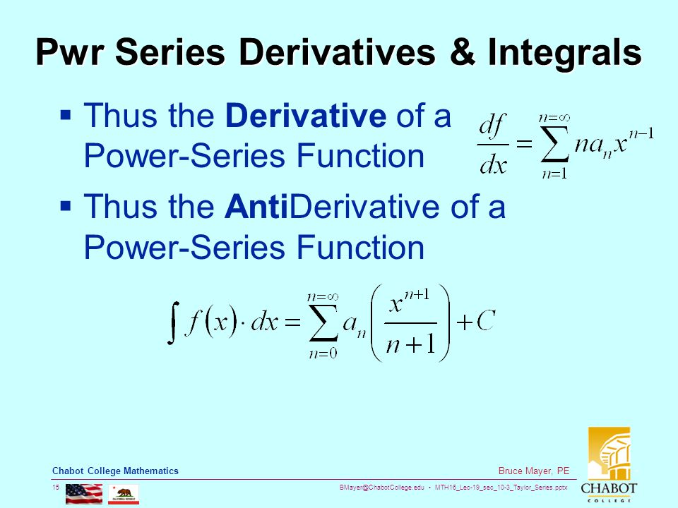 BMayer@ChabotCollege.edu MTH16_Lec-19_sec_10-3_Taylor_Series.pptx 15 Bruce Mayer, PE Chabot College Mathematics Pwr Series Derivatives & Integrals  Thus the Derivative of a Power-Series Function  Thus the AntiDerivative of a Power-Series Function
