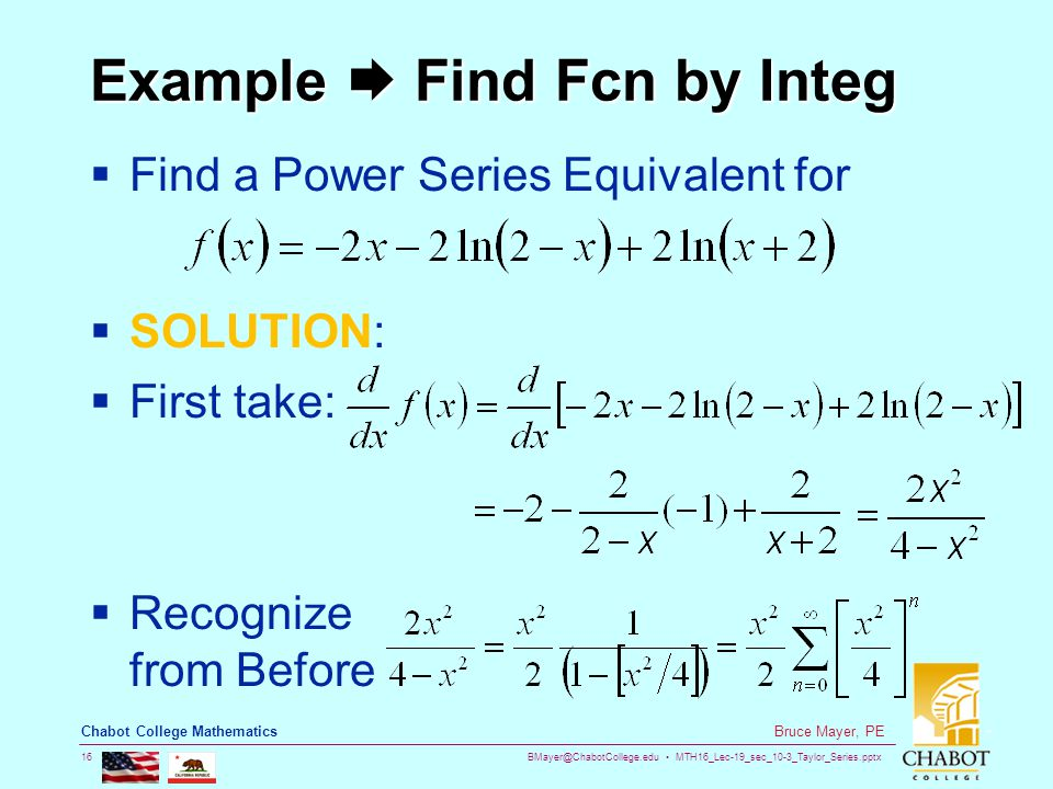 BMayer@ChabotCollege.edu MTH16_Lec-19_sec_10-3_Taylor_Series.pptx 16 Bruce Mayer, PE Chabot College Mathematics Example  Find Fcn by Integ  Find a Power Series Equivalent for  SOLUTION:  First take:  Recognize from Before
