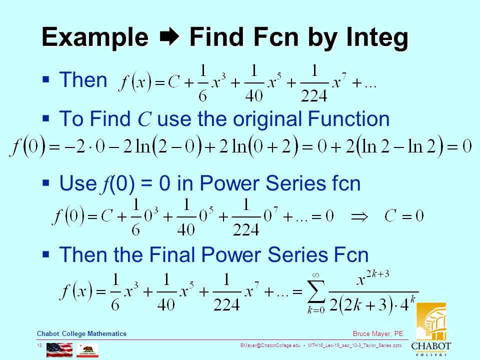 BMayer@ChabotCollege.edu MTH16_Lec-19_sec_10-3_Taylor_Series.pptx 18 Bruce Mayer, PE Chabot College Mathematics Example  Find Fcn by Integ  Then  To Find C use the original Function  Use f (0) = 0 in Power Series fcn  Then the Final Power Series Fcn